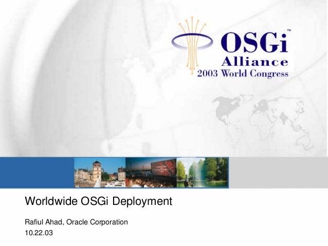 Worldwide OSGi Deployment Rafiul Ahad, Oracle Corporation 10.22.03