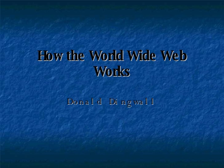 How the World Wide Web Works Donald Dingwall
