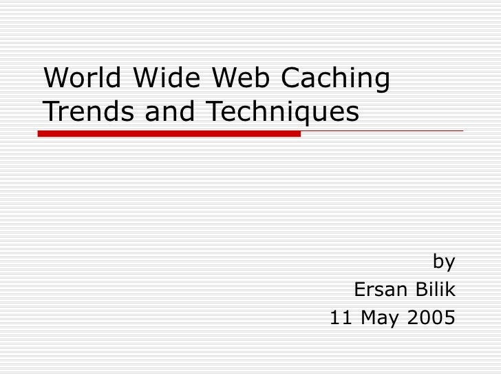 World Wide Web Caching Trends and Techniques by Ersan Bilik 11 May 2005