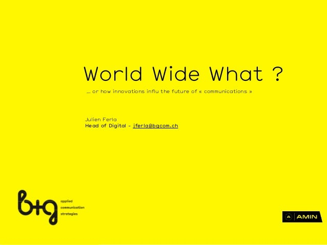 Julien Ferla Head of Digital - jferla@bgcom.ch World Wide What ? … or how innovations influ the future of « communications...