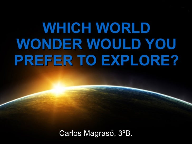 WHICH WORLDWONDER WOULD YOUPREFER TO EXPLORE?    Carlos Magrasó, 3ºB.