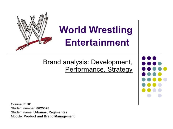 World Wrestling Entertainment   Brand analysis: Development, Performance, Strategy Course:  EIBC Student number:  0625378 ...