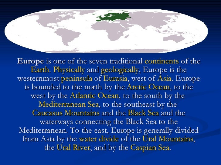Europe  is one of the seven traditional  continents  of the  Earth .  Physically  and  geologically , Europe is the wester...