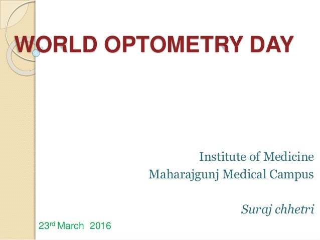 WORLD OPTOMETRY DAY Institute of Medicine Maharajgunj Medical Campus Suraj chhetri 23rd March 2016