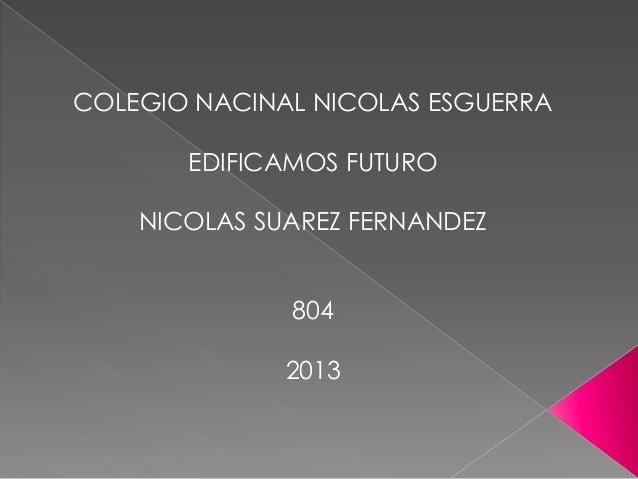 COLEGIO NACINAL NICOLAS ESGUERRA EDIFICAMOS FUTURO NICOLAS SUAREZ FERNANDEZ 804 2013