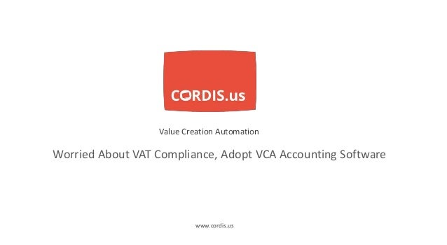 Worried About VAT Compliance, Adopt VCA Accounting Software Value Creation Automation www.cordis.us