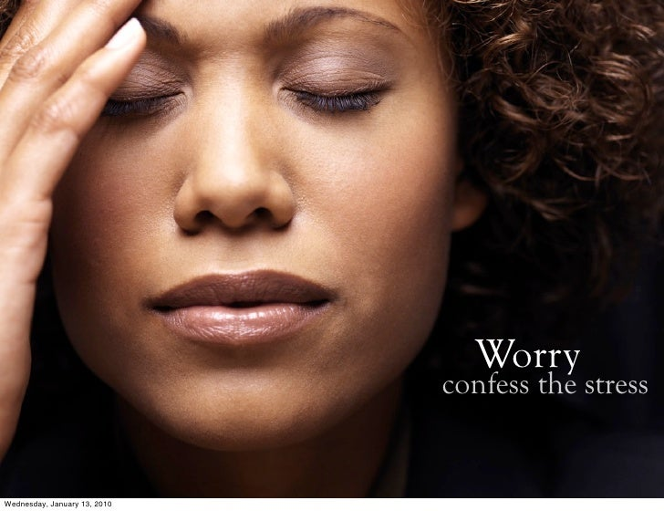 Worry                               confess the stress   Wednesday, January 13, 2010