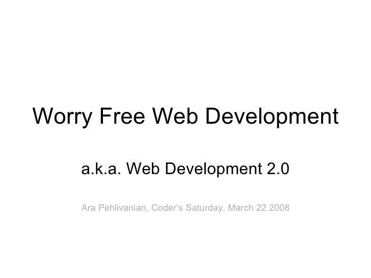 Worry Free Web Development a.k.a. Web Development 2.0 Ara Pehlivanian, Coder's Saturday, March 22 2008