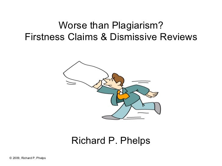 Worse than Plagiarism? Firstness Claims & Dismissive Reviews Richard P. Phelps © 2009, Richard P. Phelps
