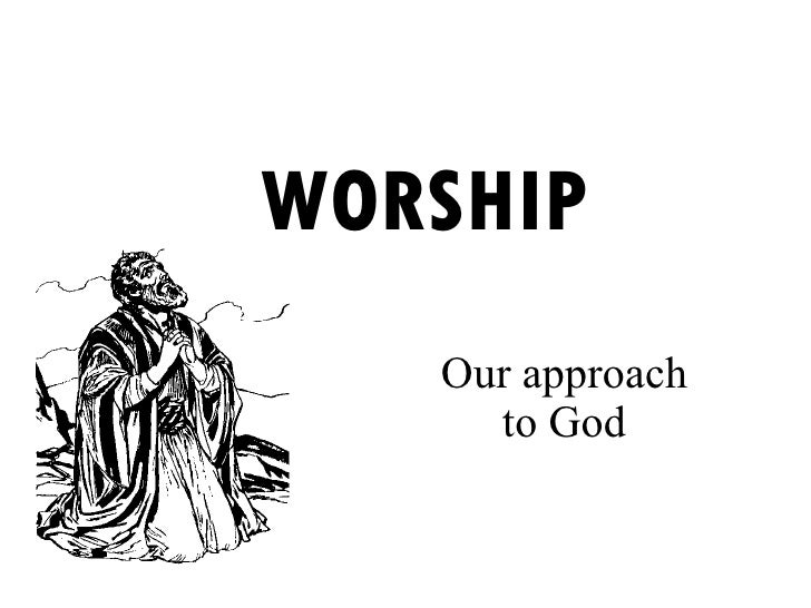 WORSHIP Our approach to God