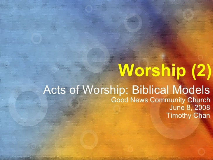 Worship (2) Acts of Worship: Biblical Models Good News Community Church June 8, 2008 Timothy Chan