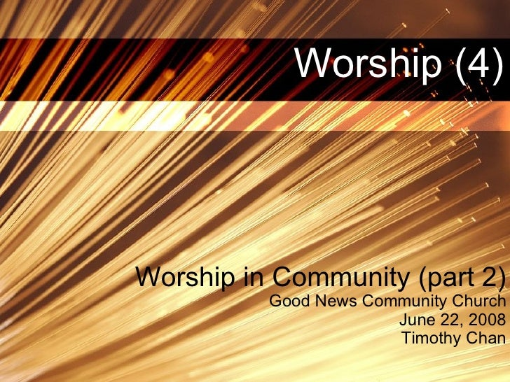 Worship (4) Worship in Community (part 2) Good News Community Church June 22, 2008 Timothy Chan
