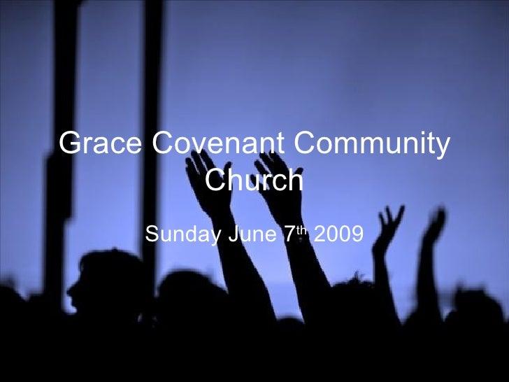 Grace Covenant Community Church Sunday June 7 th  2009