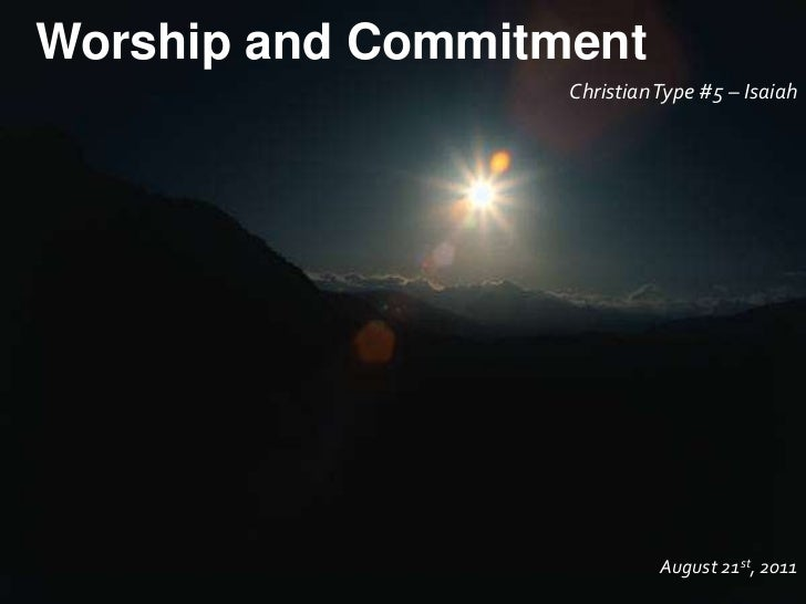 Worship and Commitment<br />Christian Type #5 – Isaiah<br />August 21st, 2011<br />