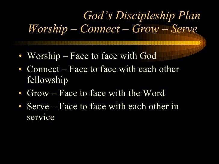 God's Discipleship Plan Worship – Connect – Grow – Serve  <ul><li>Worship – Face to face with God </li></ul><ul><li>Connec...