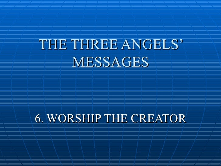 THE THREE ANGELS'     MESSAGES   6. WORSHIP THE CREATOR