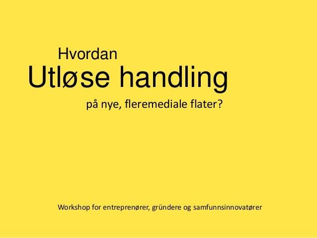 Hvordan  Utløse handling på nye, fleremediale flater?  Workshop for entreprenører, gründere og samfunnsinnovatører