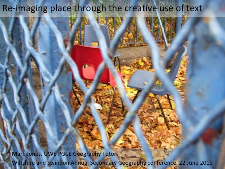 Re-imaging place through the creative use of text Mark Jones, UWE PGCE Geography Tutor. Wiltshire and Swindon Annual Secon...