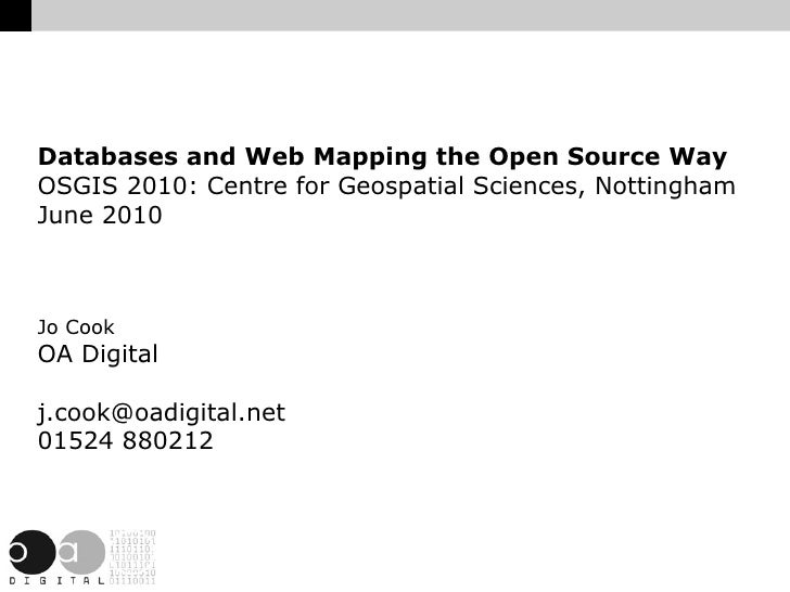 Databases and Web Mapping the Open Source Way OSGIS 2010: Centre for Geospatial Sciences, Nottingham June 2010    Jo Cook ...