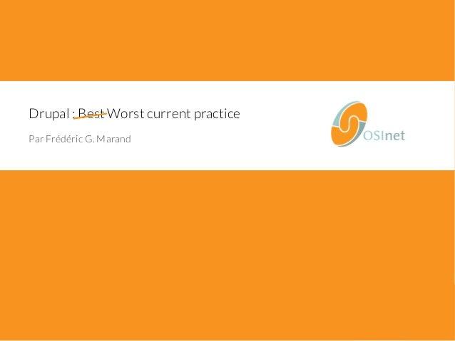 Drupal : Best Worst current practice  Par Frédéric G. Marand  1/66 • Drupal : worst current practice • © OSInet