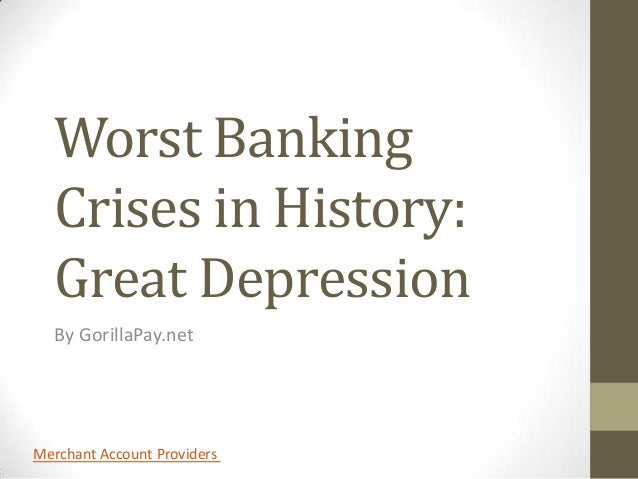 Worst Banking   Crises in History:   Great Depression   By GorillaPay.netMerchant Account Providers