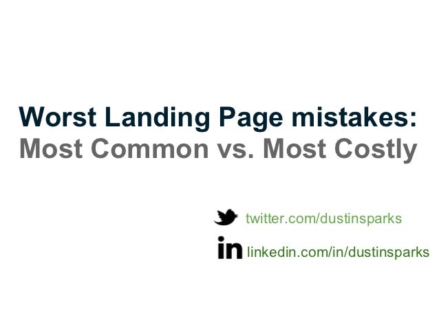 Worst Landing Page mistakes:Most Common vs. Most Costly               twitter.com/dustinsparks                linkedin.com...