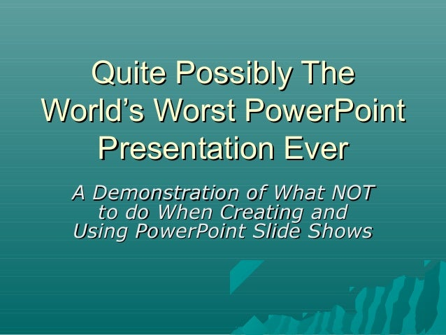 Quite Possibly TheWorld's Worst PowerPoint   Presentation Ever  A Demonstration of What NOT    to do When Creating and  Us...