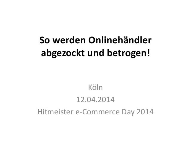 So werden Onlinehändler abgezockt und betrogen! Köln 12.04.2014 Hitmeister e-Commerce Day 2014