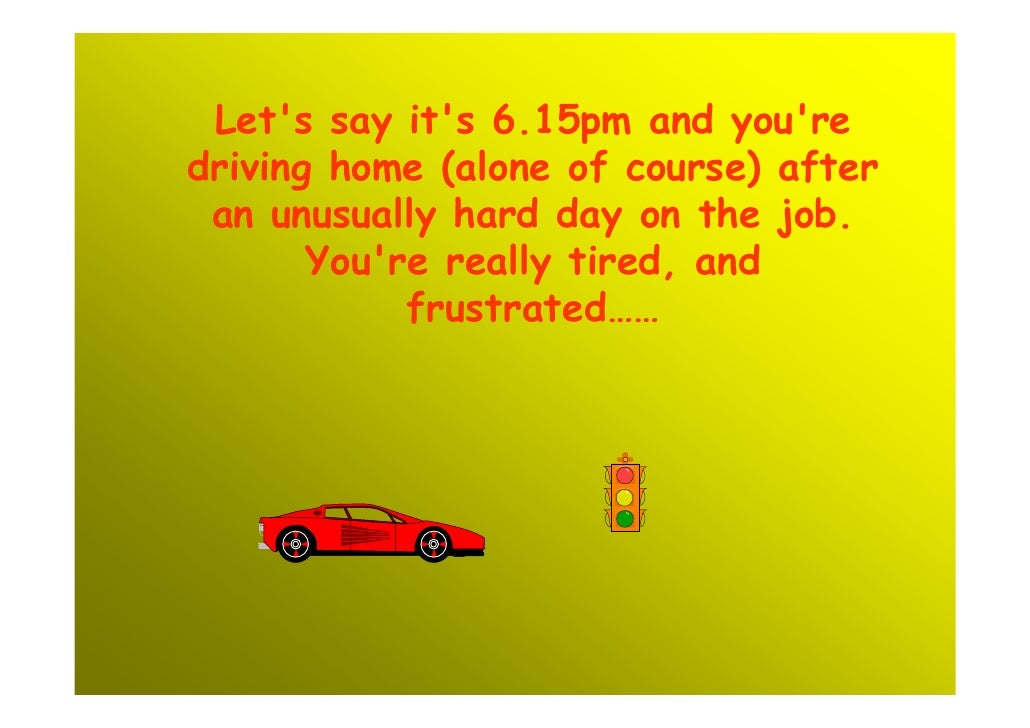 Let's say it's 6.15pm and you're driving home (alone of course) after  an unusually hard day on the job.        You're rea...