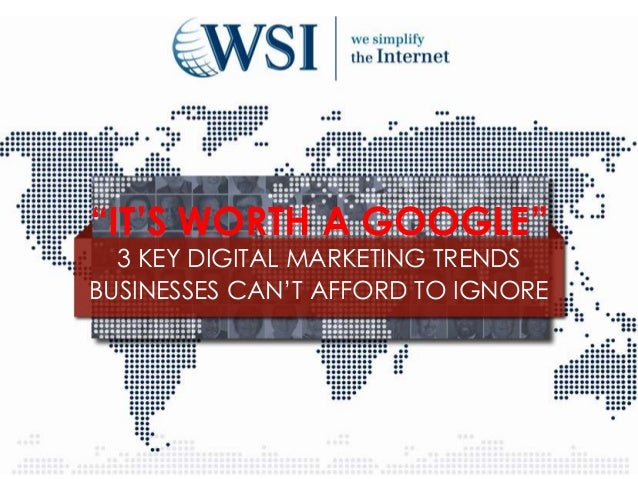 """IT'S WORTH A GOOGLE""  3 KEY DIGITAL MARKETING TRENDSBUSINESSES CAN'T AFFORD TO IGNORE"