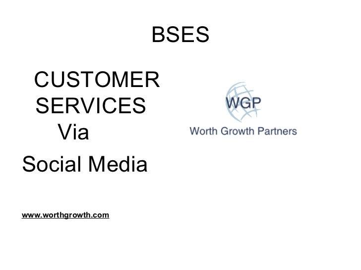 BSES <ul><li>CUSTOMER SERVICES  Via </li></ul><ul><li>Social Media </li></ul><ul><li>www.worthgrowth.com </li></ul>
