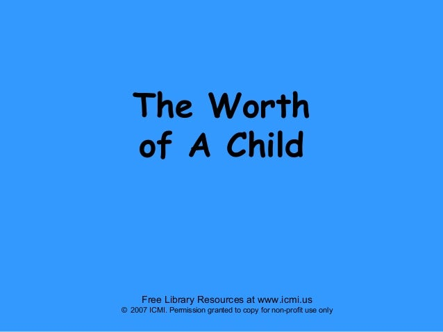 The Worth of A Child  Free Library Resources at www.icmi.us © 2007 ICMI. Permission granted to copy for non-profit use onl...
