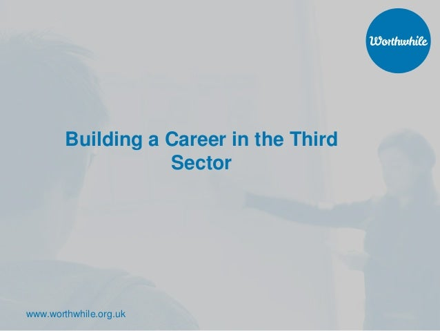 www.worthwhile.org.uk Building a Career in the Third Sector