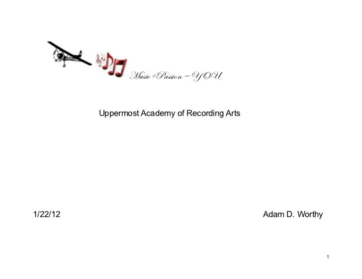 Music+Passion = YOU          Uppermost Academy of Recording Arts1/22/12                                         Adam D. Wo...