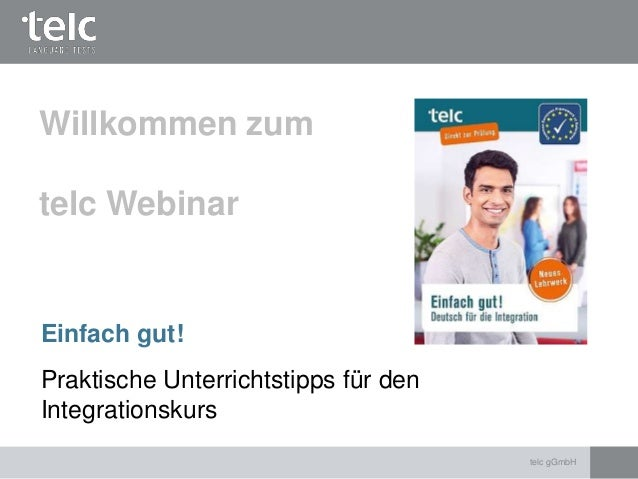 Einfach gut! Praktische Unterrichtstipps für den Integrationskurs Willkommen zum telc Webinar telc gGmbH