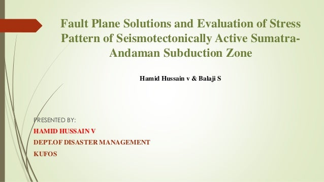 Fault Plane Solutions and Evaluation of Stress Pattern of Seismotectonically Active Sumatra- Andaman Subduction Zone Hamid...