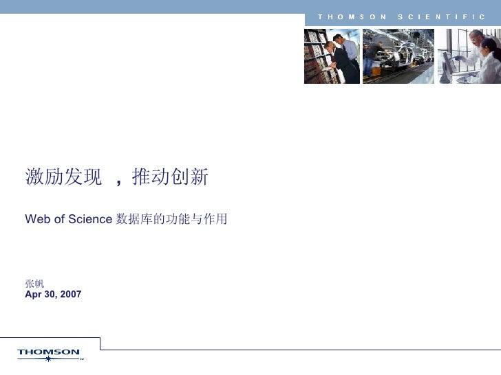 激励发现  ,  推动创新 Web of Science 数据库的功能与作用 张帆 Apr 30, 2007