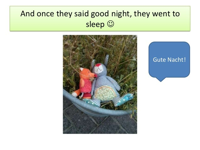 And once they said good night, they went to sleep  Gute Nacht!