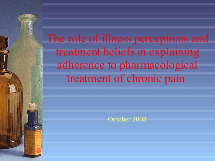 The role of illness perceptions and treatment beliefs in explaining adherence to pharmacological treatment of chronic pain...