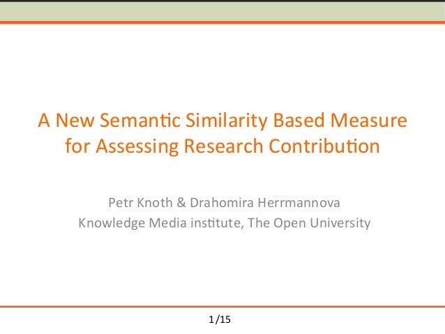 /15 ANewSeman-cSimilarityBasedMeasure forAssessingResearchContribu-on PetrKnoth&DrahomiraHerrmannova Knowl...