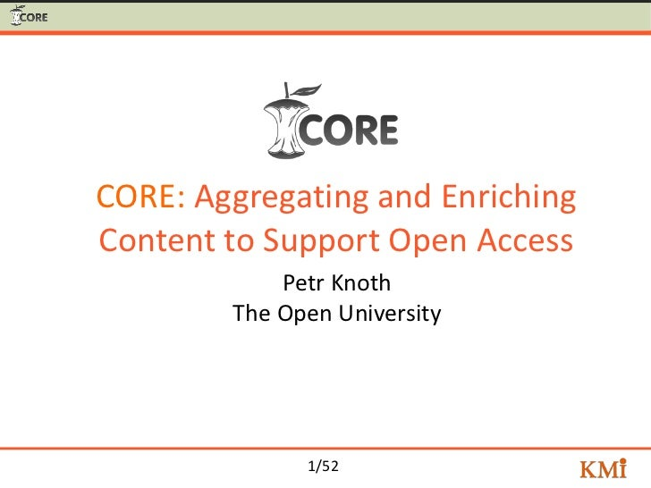 CORE: Aggregating and EnrichingContent to Support Open Access            Petr Knoth        The Open University            ...