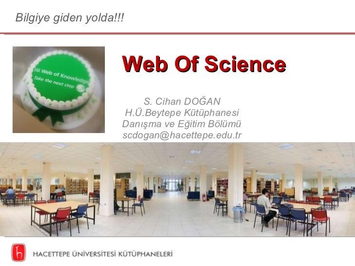 Web Of Science S. Cihan DOĞAN H.Ü.Beytepe Kütüphanesi Danışma ve Eğitim Bölümü [email_address] Bilgiye giden yolda!!!