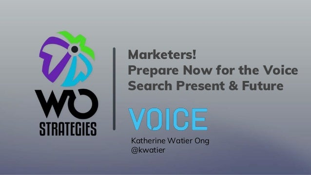 Marketers! Prepare Now for the Voice Search Present & Future Katherine Watier Ong @kwatier
