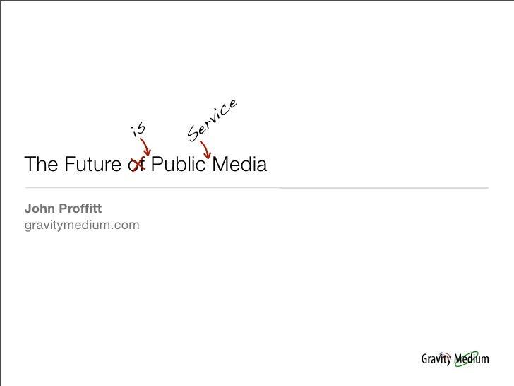 c e                        r vi                 is   Se  The Future of Public Media John Proffitt gravitymedium.com
