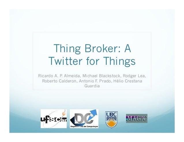 Thing Broker: A Twitter for Things Ricardo A. P. Almeida, Michael Blackstock, Rodger Lea, Roberto Calderon, Antonio F. Pra...