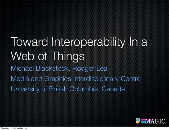 Toward Interoperability In a Web of Things Michael Blackstock, Rodger Lea Media and Graphics Interdisciplinary Centre Univ...