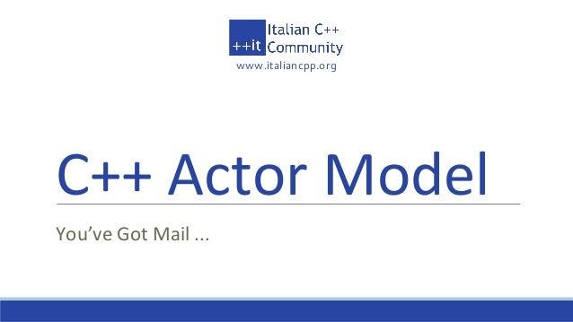www.italiancpp.org C++ Actor Model You've Got Mail ...
