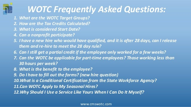 WOTC Frequently Asked Questions: 1. What are the WOTC Target Groups? 2. How are the Tax Credits Calculated? 3. What is con...
