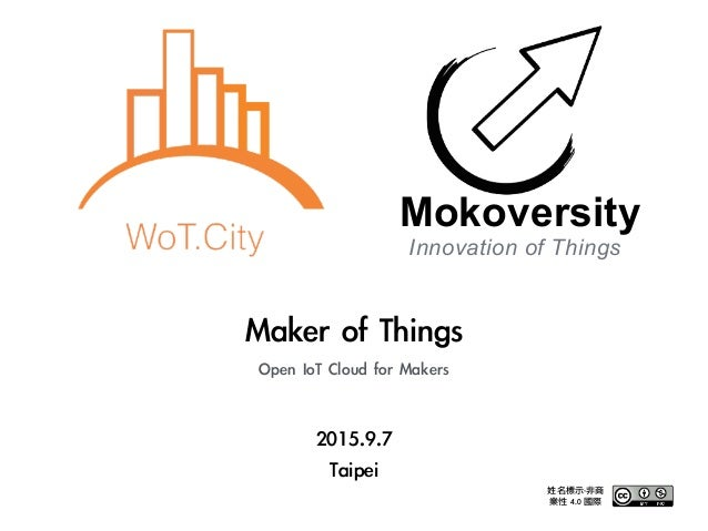 2015.9.7	  Taipei Maker	 of	 Things	  Open	 IoT	 Cloud	 for	 Makers Innovation of Things Mokoversity 姓名標示-非商 業性	 4.0	 國際
