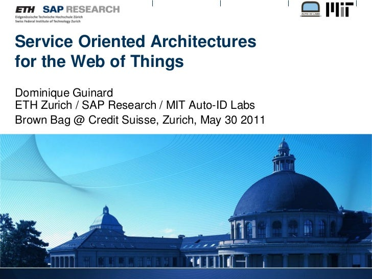 Service Oriented Architecturesfor the Web of ThingsDominique GuinardETH Zurich / SAP Research / MIT Auto-ID LabsBrown Bag ...